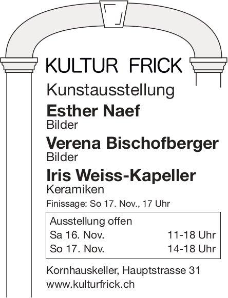 KULTUR FRICK - Kunstausstellung Esther Naef, Verena Bischofberger, Iris Weiss-Kapeller, 16./17. Nov.